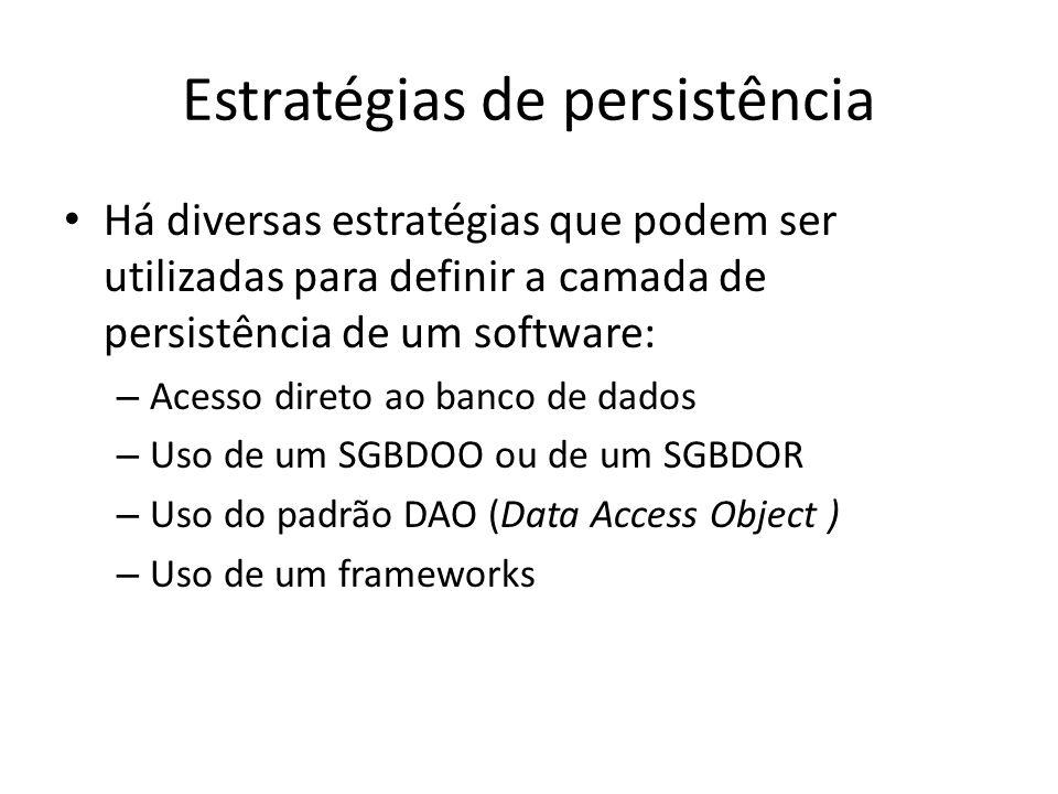 Estratégias de persistência Há diversas estratégias que podem ser utilizadas para definir a camada de persistência de um software: – Acesso direto ao