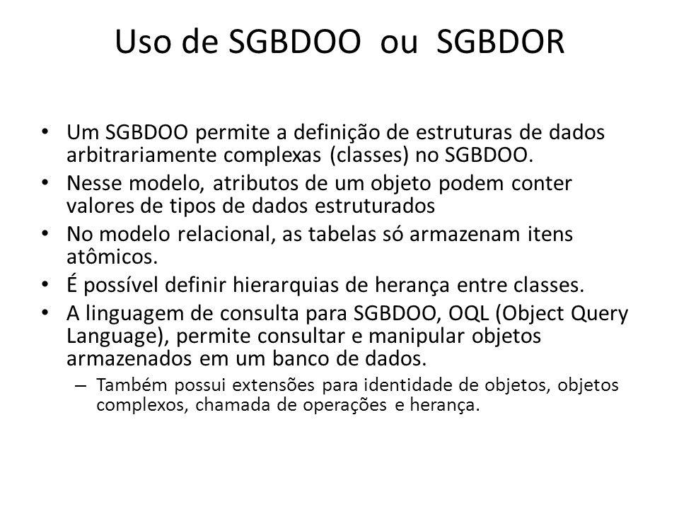 Uso de SGBDOO ou SGBDOR Um SGBDOO permite a definição de estruturas de dados arbitrariamente complexas (classes) no SGBDOO. Nesse modelo, atributos de