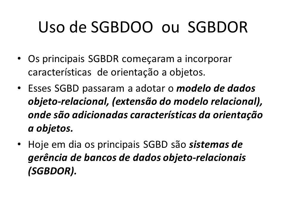 Uso de SGBDOO ou SGBDOR Os principais SGBDR começaram a incorporar características de orientação a objetos. Esses SGBD passaram a adotar o modelo de d