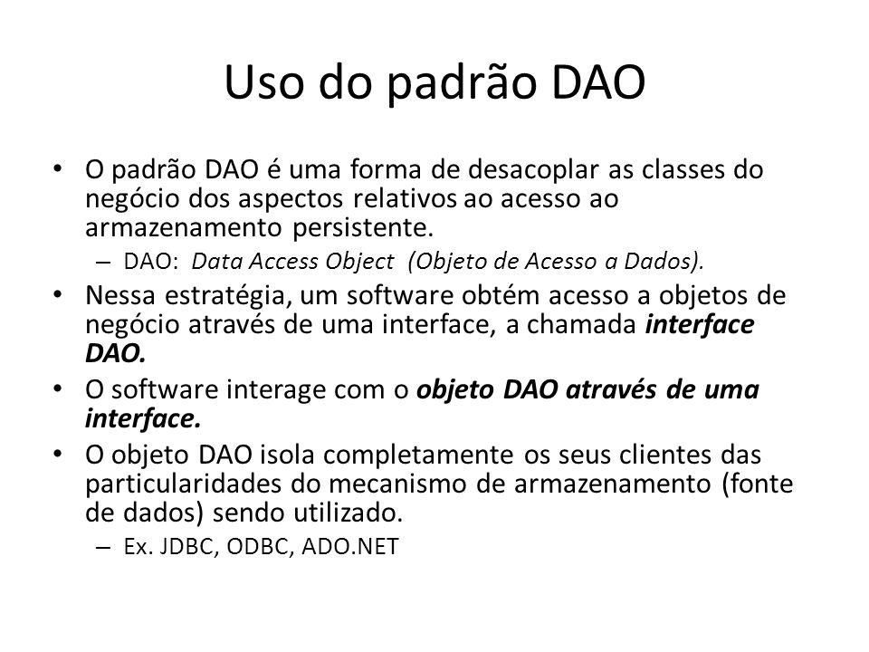 Uso do padrão DAO O padrão DAO é uma forma de desacoplar as classes do negócio dos aspectos relativos ao acesso ao armazenamento persistente. – DAO: D