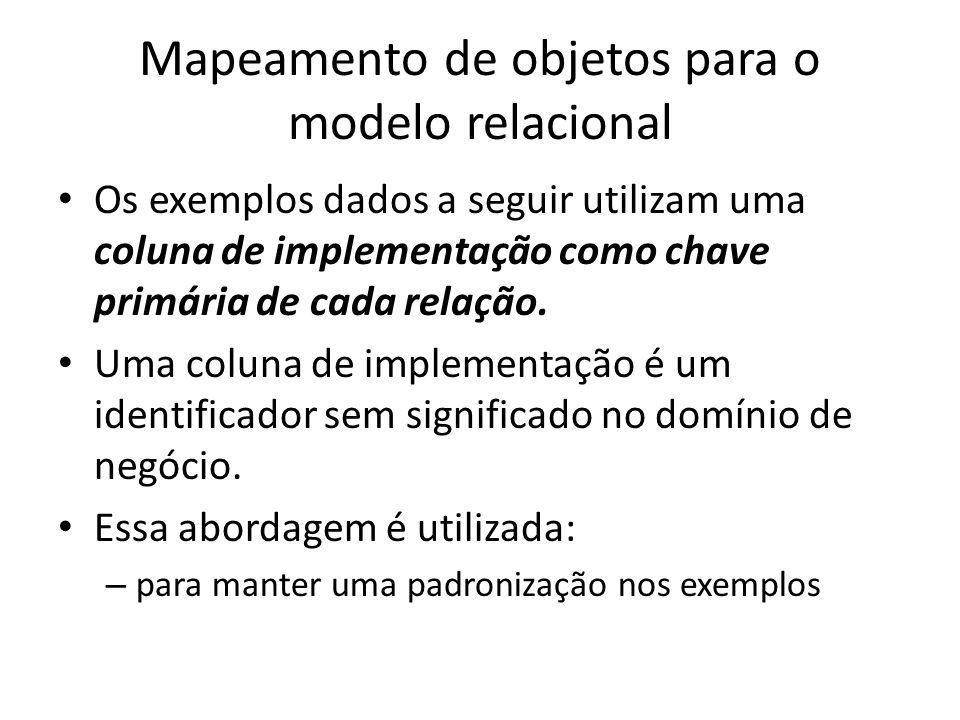 Mapeamento de objetos para o modelo relacional Os exemplos dados a seguir utilizam uma coluna de implementação como chave primária de cada relação. Um