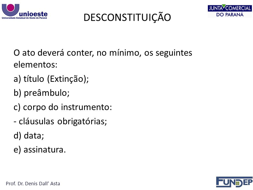 DESCONSTITUIÇÃO O ato deverá conter, no mínimo, os seguintes elementos: a) título (Extinção); b) preâmbulo; c) corpo do instrumento: - cláusulas obrigatórias; d) data; e) assinatura.