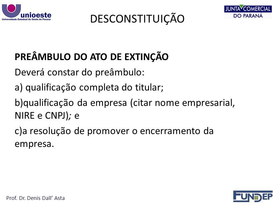 DESCONSTITUIÇÃO PREÂMBULO DO ATO DE EXTINÇÃO Deverá constar do preâmbulo: a) qualificação completa do titular; b)qualificação da empresa (citar nome empresarial, NIRE e CNPJ); e c)a resolução de promover o encerramento da empresa.