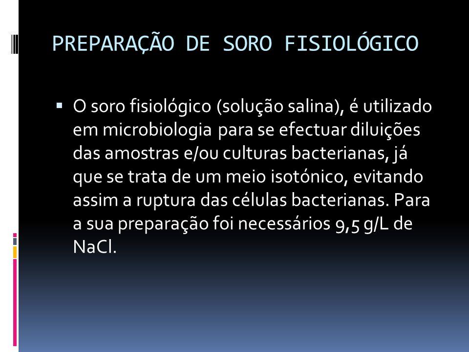 PREPARAÇÃO DE SORO FISIOLÓGICO O soro fisiológico (solução salina), é utilizado em microbiologia para se efectuar diluições das amostras e/ou culturas