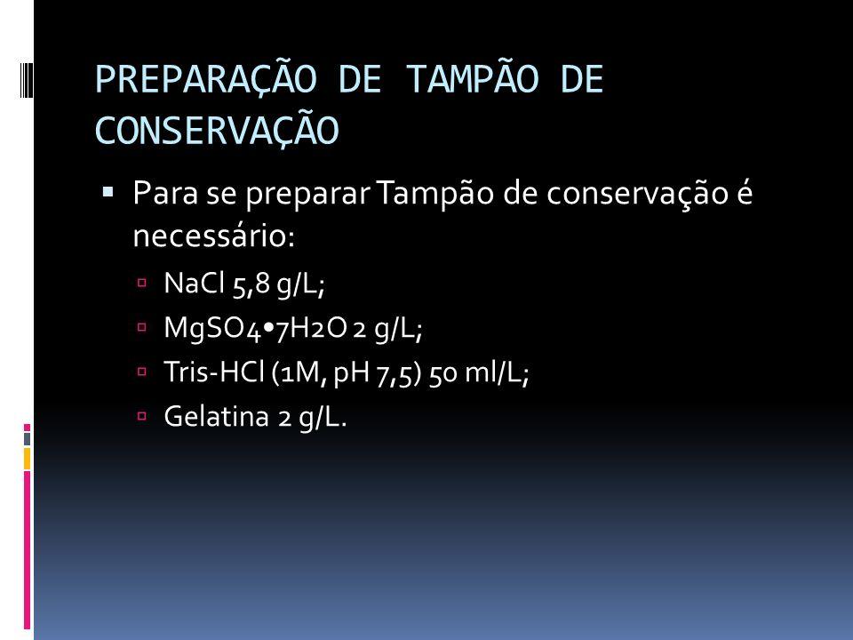 PREPARAÇÃO DE TAMPÃO DE CONSERVAÇÃO Para se preparar Tampão de conservação é necessário: NaCl 5,8 g/L; MgSO47H2O 2 g/L; Tris-HCl (1M, pH 7,5) 50 ml/L;