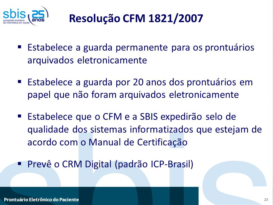 Prontuário Eletrônico do Paciente Resolução CFM 1821/2007 Estabelece a guarda permanente para os prontuários arquivados eletronicamente Estabelece a g