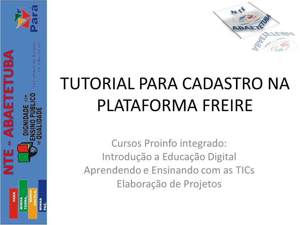 TUTORIAL PARA CADASTRO NA PLATAFORMA FREIRE Cursos Proinfo integrado: Introdução a Educação Digital Aprendendo e Ensinando com as TICs Elaboração de Projetos