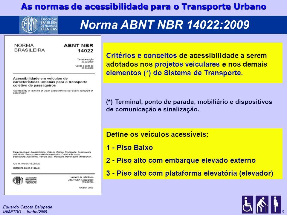 As normas de acessibilidade para o Transporte Urbano 10 Sistema de transporte público urbano Veículos Infra-estrutura Operação Configuração, gestão e controle da operação Visão Sistêmica 2014: Prazo final de adequação de toda a infra-estrutura Copa do Mundo Eduardo Cazoto Belopede INMETRO – Junho/2009 Sistema Alimentador Sistema Troncal Centro Terminal Bairros 6 NBR (conjunto sistêmico) 14022 : Critérios / conceitos 15570 : Fabricação veículos 15646 : Elevadores/Rampas NBR Cadeira de rodas (revisão) NBR Terminais (nova) NBR Pontos e Abrigos (nova)