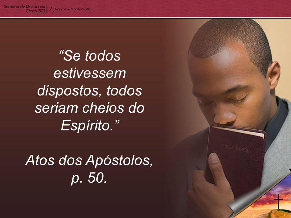 Se todos estivessem dispostos, todos seriam cheios do Espírito. Atos dos Apóstolos, p. 50.