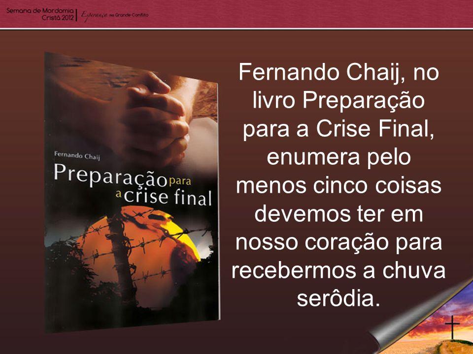 Fernando Chaij, no livro Preparação para a Crise Final, enumera pelo menos cinco coisas devemos ter em nosso coração para recebermos a chuva serôdia.