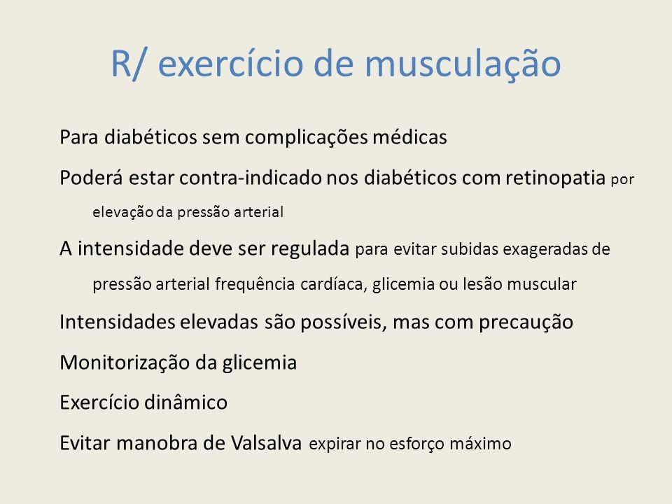 R/ exercício de musculação Para diabéticos sem complicações médicas Poderá estar contra-indicado nos diabéticos com retinopatia por elevação da pressã