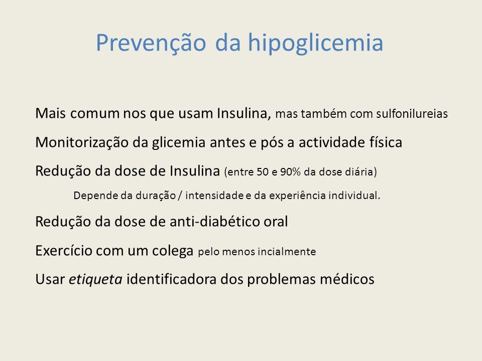 Prevenção da hipoglicemia Mais comum nos que usam Insulina, mas também com sulfonilureias Monitorização da glicemia antes e pós a actividade física Redução da dose de Insulina (entre 50 e 90% da dose diária) Depende da duração / intensidade e da experiência individual.