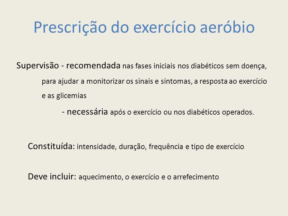 Prescrição do exercício aeróbio Supervisão - recomendada nas fases iniciais nos diabéticos sem doença, para ajudar a monitorizar os sinais e sintomas, a resposta ao exercício e as glicemias - necessária após o exercício ou nos diabéticos operados.