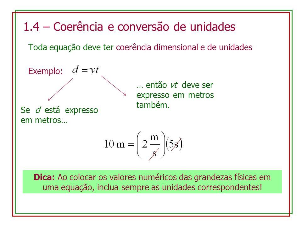 1.4 – Coerência e conversão de unidades Toda equação deve ter coerência dimensional e de unidades Exemplo: Se d está expresso em metros… … então vt de