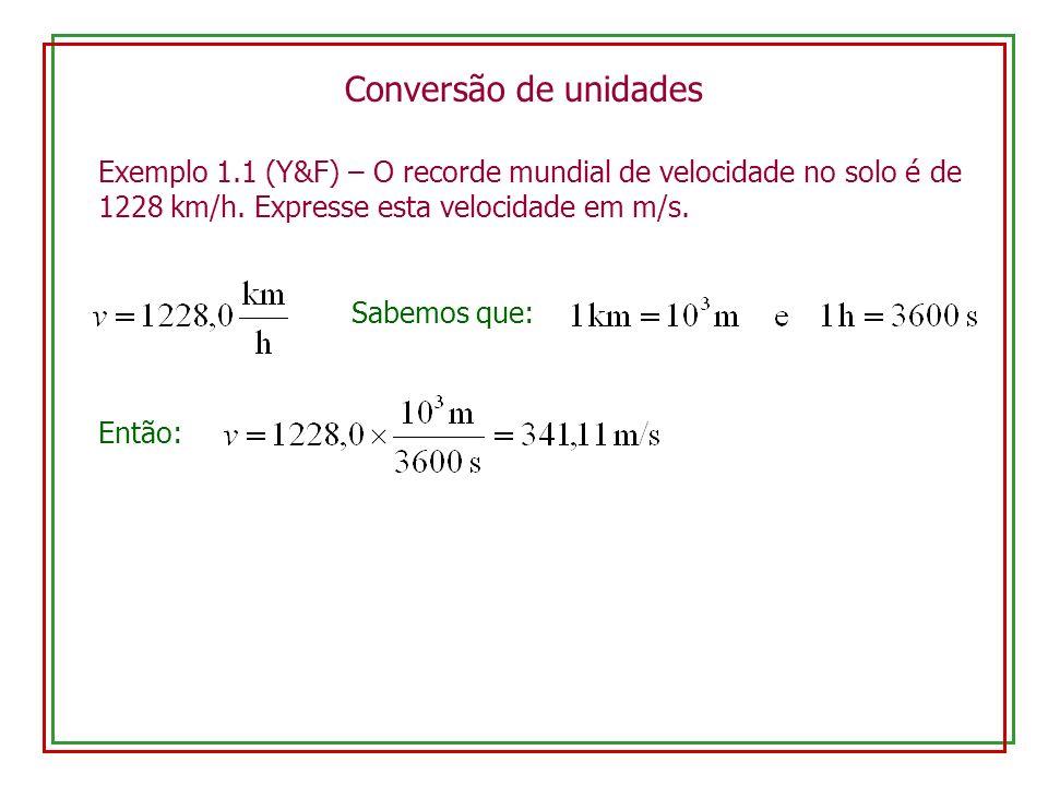 Conversão de unidades Exemplo 1.1 (Y&F) – O recorde mundial de velocidade no solo é de 1228 km/h. Expresse esta velocidade em m/s. Sabemos que: Então: