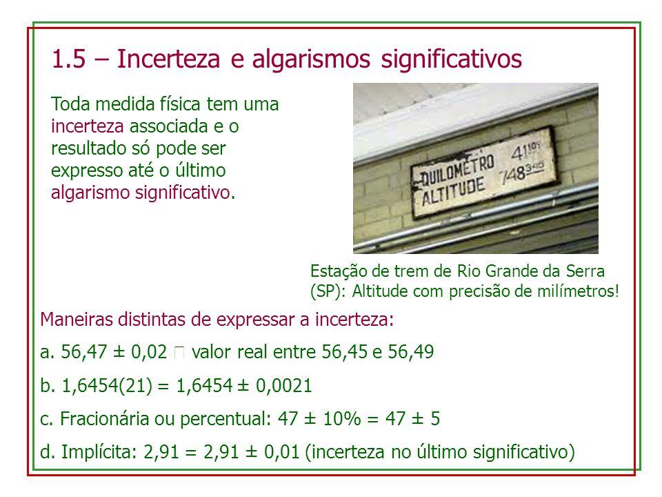 1.5 – Incerteza e algarismos significativos Estação de trem de Rio Grande da Serra (SP): Altitude com precisão de milímetros! Toda medida física tem u