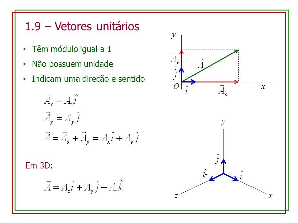 1.9 – Vetores unitários Têm módulo igual a 1 Não possuem unidade Indicam uma direção e sentido O y x x y z Em 3D:
