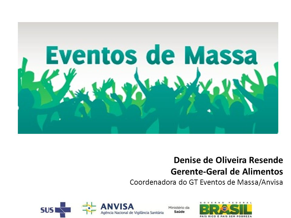 Denise de Oliveira Resende Gerente-Geral de Alimentos Coordenadora do GT Eventos de Massa/Anvisa