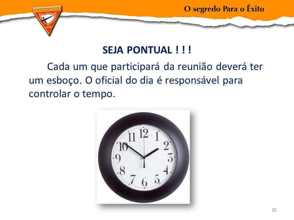 SEJA PONTUAL ! ! ! Cada um que participará da reunião deverá ter um esboço. O oficial do dia é responsável para controlar o tempo. 20