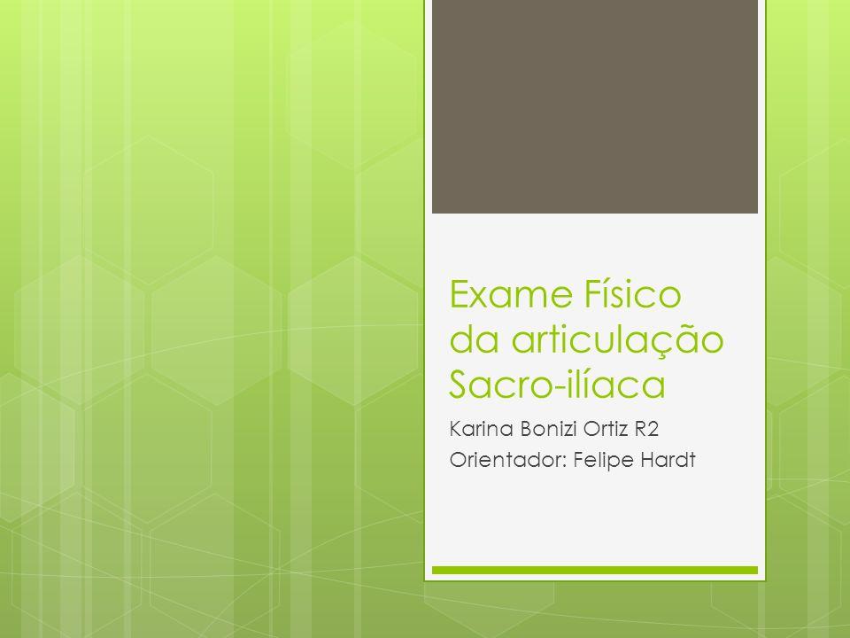 Exame Físico da articulação Sacro-ilíaca Karina Bonizi Ortiz R2 Orientador: Felipe Hardt