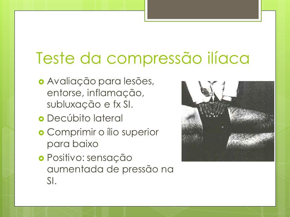 Teste da compressão ilíaca Avaliação para lesões, entorse, inflamação, subluxação e fx SI. Decúbito lateral Comprimir o ílio superior para baixo Posit