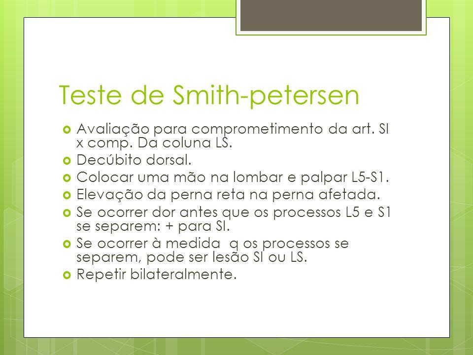 Teste de Smith-petersen Avaliação para comprometimento da art. SI x comp. Da coluna LS. Decúbito dorsal. Colocar uma mão na lombar e palpar L5-S1. Ele