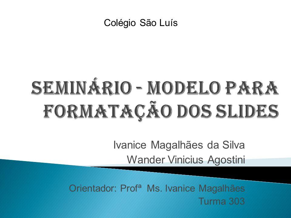 Ivanice Magalhães da Silva Wander Vinicius Agostini Orientador: Profª Ms. Ivanice Magalhães Turma 303 Colégio São Luís