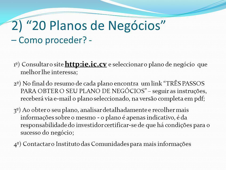 2) 20 Planos de Negócios – Como proceder? - 1º) Consultar o site http:ie.ic.cv e seleccionar o plano de negócio que melhor lhe interessa; 2º) No final