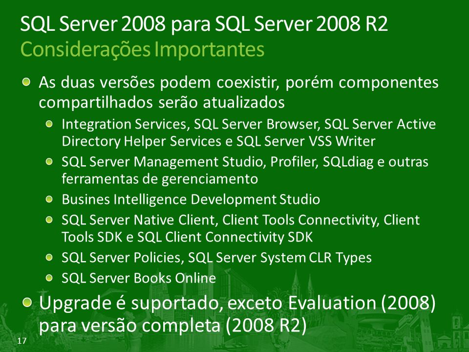 17 SQL Server 2008 para SQL Server 2008 R2 Considerações Importantes As duas versões podem coexistir, porém componentes compartilhados serão atualizados Integration Services, SQL Server Browser, SQL Server Active Directory Helper Services e SQL Server VSS Writer SQL Server Management Studio, Profiler, SQLdiag e outras ferramentas de gerenciamento Busines Intelligence Development Studio SQL Server Native Client, Client Tools Connectivity, Client Tools SDK e SQL Client Connectivity SDK SQL Server Policies, SQL Server System CLR Types SQL Server Books Online Upgrade é suportado, exceto Evaluation (2008) para versão completa (2008 R2)