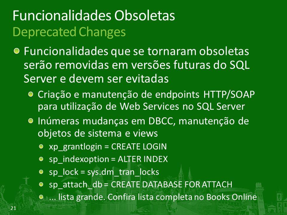 21 Funcionalidades Obsoletas Deprecated Changes Funcionalidades que se tornaram obsoletas serão removidas em versões futuras do SQL Server e devem ser evitadas Criação e manutenção de endpoints HTTP/SOAP para utilização de Web Services no SQL Server Inúmeras mudanças em DBCC, manutenção de objetos de sistema e views xp_grantlogin = CREATE LOGIN sp_indexoption = ALTER INDEX sp_lock = sys.dm_tran_locks sp_attach_db = CREATE DATABASE FOR ATTACH...