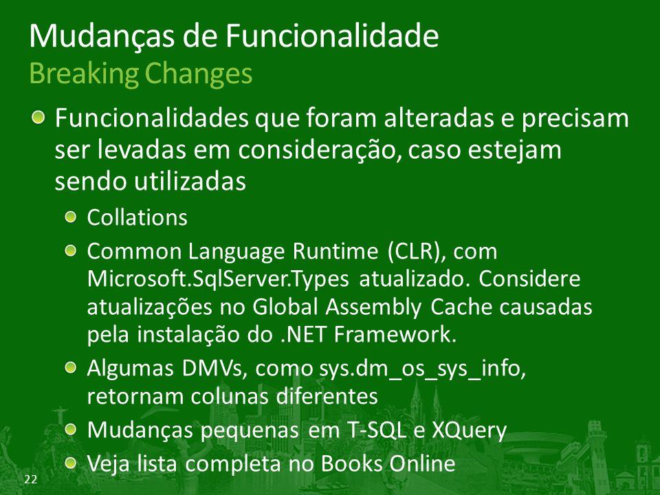 22 Mudanças de Funcionalidade Breaking Changes Funcionalidades que foram alteradas e precisam ser levadas em consideração, caso estejam sendo utilizadas Collations Common Language Runtime (CLR), com Microsoft.SqlServer.Types atualizado.
