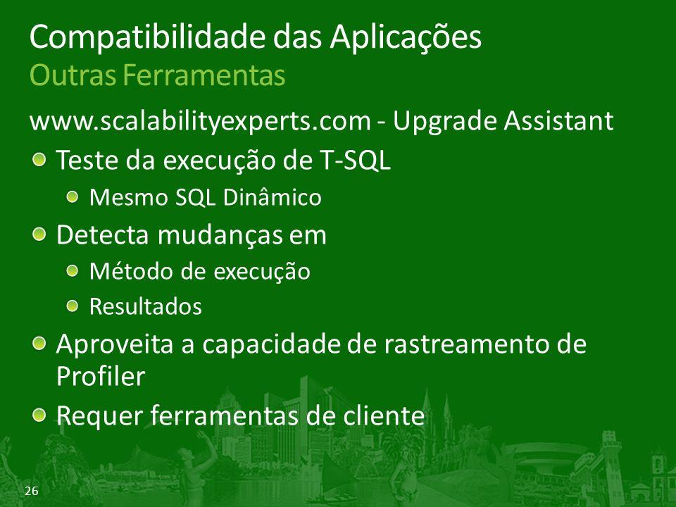 26 Compatibilidade das Aplicações Outras Ferramentas www.scalabilityexperts.com - Upgrade Assistant Teste da execução de T-SQL Mesmo SQL Dinâmico Detecta mudanças em Método de execução Resultados Aproveita a capacidade de rastreamento de Profiler Requer ferramentas de cliente