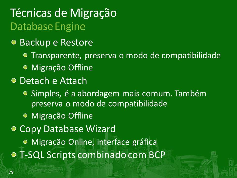 29 Técnicas de Migração Database Engine Backup e Restore Transparente, preserva o modo de compatibilidade Migração Offline Detach e Attach Simples, é a abordagem mais comum.