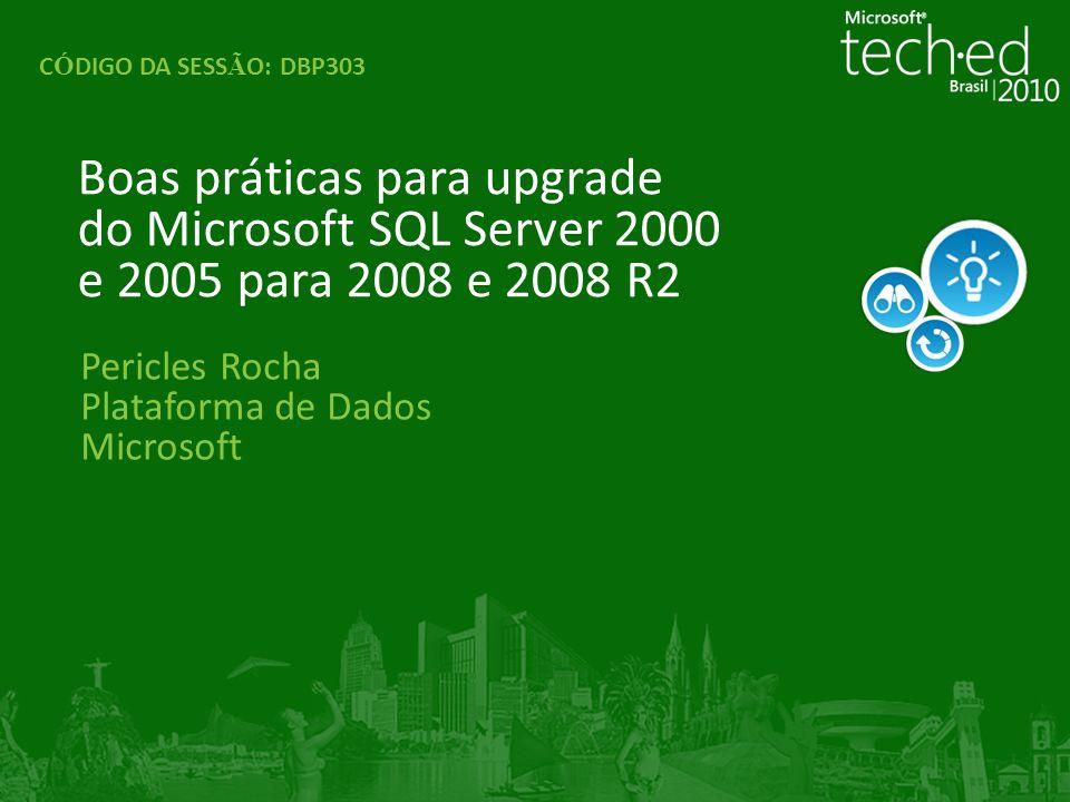 Pericles Rocha Plataforma de Dados Microsoft Boas práticas para upgrade do Microsoft SQL Server 2000 e 2005 para 2008 e 2008 R2 C Ó DIGO DA SESS Ã O: DBP303
