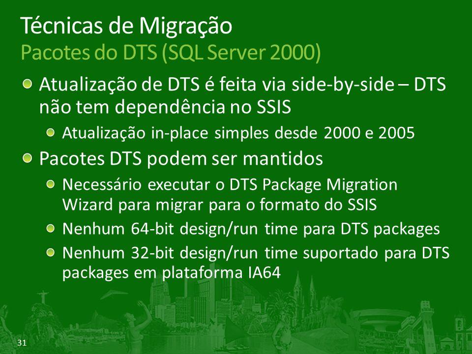 31 Técnicas de Migração Pacotes do DTS (SQL Server 2000) Atualização de DTS é feita via side-by-side – DTS não tem dependência no SSIS Atualização in-place simples desde 2000 e 2005 Pacotes DTS podem ser mantidos Necessário executar o DTS Package Migration Wizard para migrar para o formato do SSIS Nenhum 64-bit design/run time para DTS packages Nenhum 32-bit design/run time suportado para DTS packages em plataforma IA64