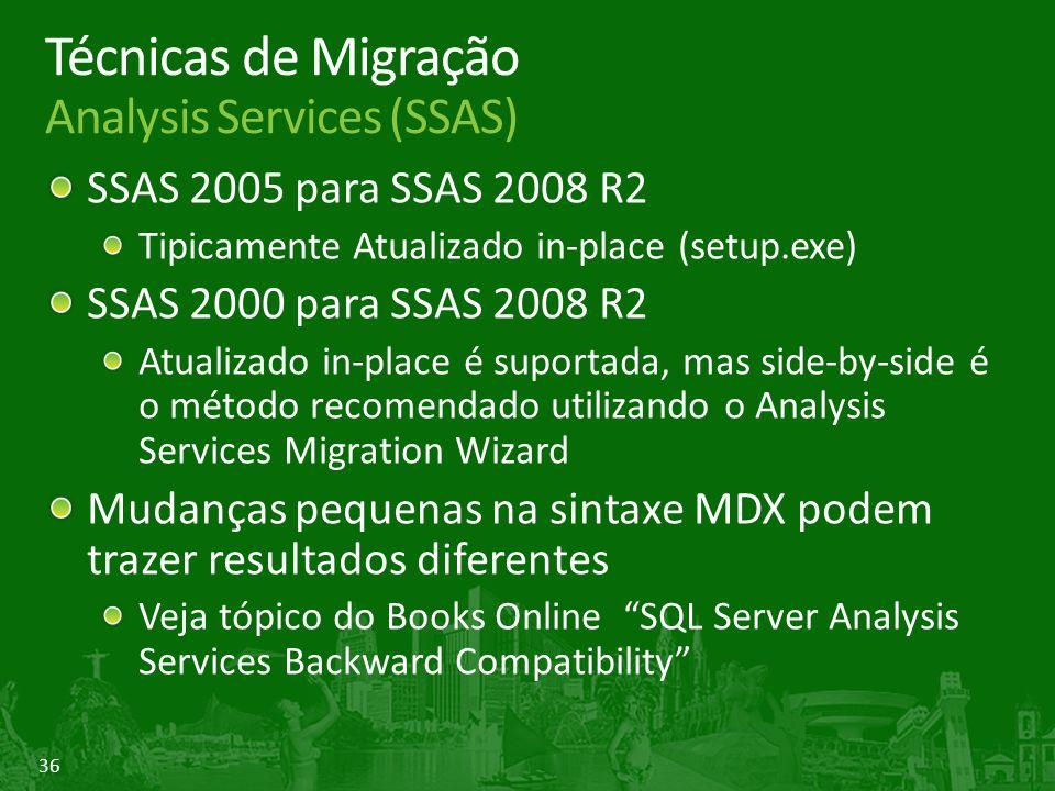36 Técnicas de Migração Analysis Services (SSAS) SSAS 2005 para SSAS 2008 R2 Tipicamente Atualizado in-place (setup.exe) SSAS 2000 para SSAS 2008 R2 Atualizado in-place é suportada, mas side-by-side é o método recomendado utilizando o Analysis Services Migration Wizard Mudanças pequenas na sintaxe MDX podem trazer resultados diferentes Veja tópico do Books Online SQL Server Analysis Services Backward Compatibility