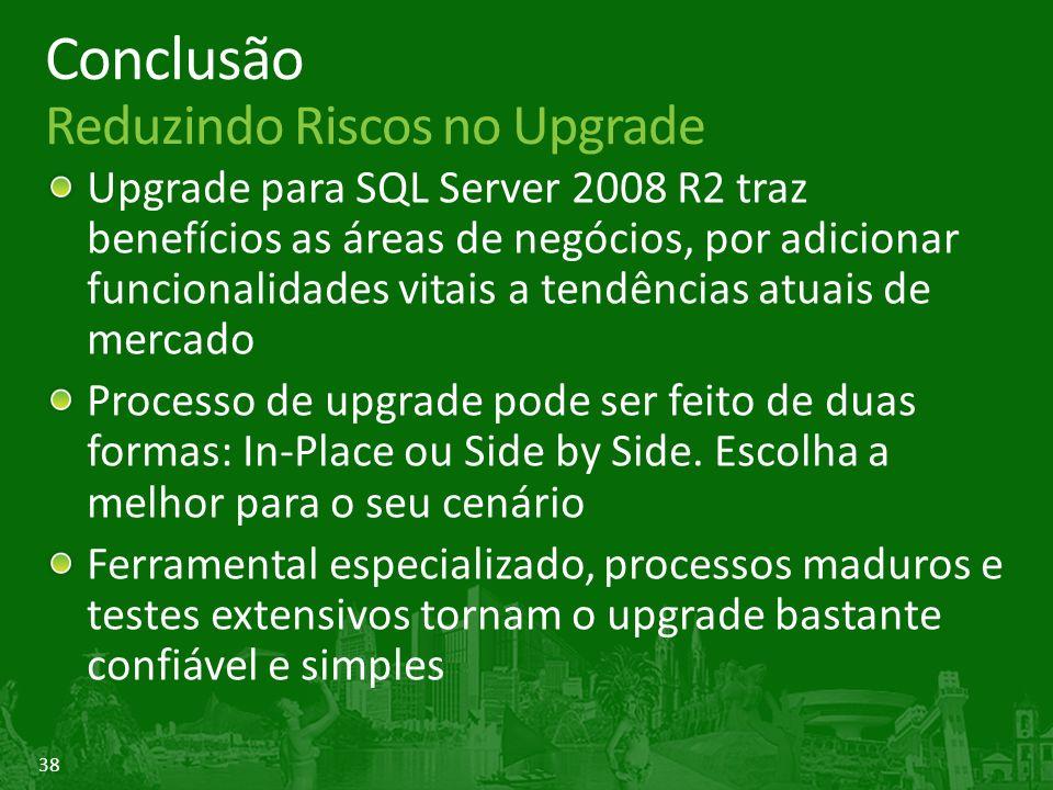 38 Conclusão Reduzindo Riscos no Upgrade Upgrade para SQL Server 2008 R2 traz benefícios as áreas de negócios, por adicionar funcionalidades vitais a tendências atuais de mercado Processo de upgrade pode ser feito de duas formas: In-Place ou Side by Side.
