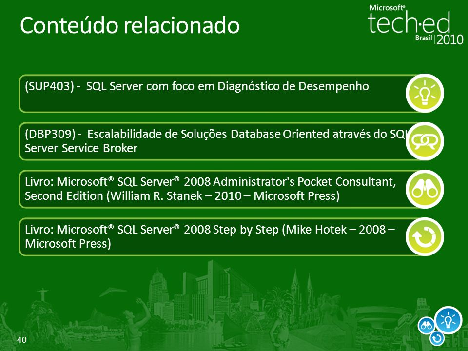 40 Conteúdo relacionado (SUP403) - SQL Server com foco em Diagnóstico de Desempenho (DBP309) - Escalabilidade de Soluções Database Oriented através do SQL Server Service Broker Livro: Microsoft® SQL Server® 2008 Administrator s Pocket Consultant, Second Edition (William R.