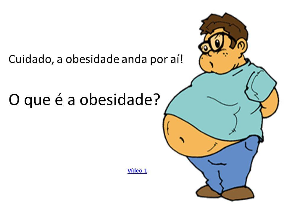Cuidado, a obesidade anda por aí! O que é a obesidade? Vídeo 1