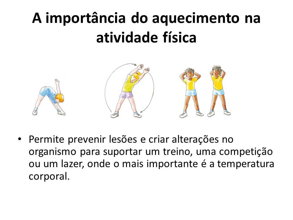 A importância do aquecimento na atividade física Permite prevenir lesões e criar alterações no organismo para suportar um treino, uma competição ou um
