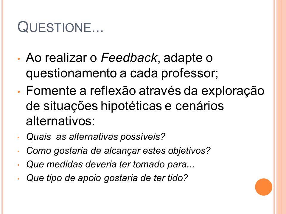 Ao realizar o Feedback, adapte o questionamento a cada professor; Fomente a reflexão através da exploração de situações hipotéticas e cenários alternativos: Quais as alternativas possíveis.