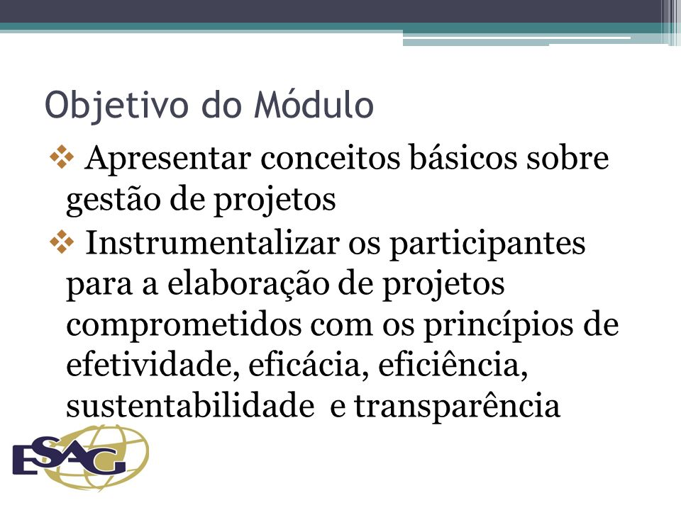 Objetivo do Módulo Apresentar conceitos básicos sobre gestão de projetos Instrumentalizar os participantes para a elaboração de projetos comprometidos com os princípios de efetividade, eficácia, eficiência, sustentabilidade e transparência