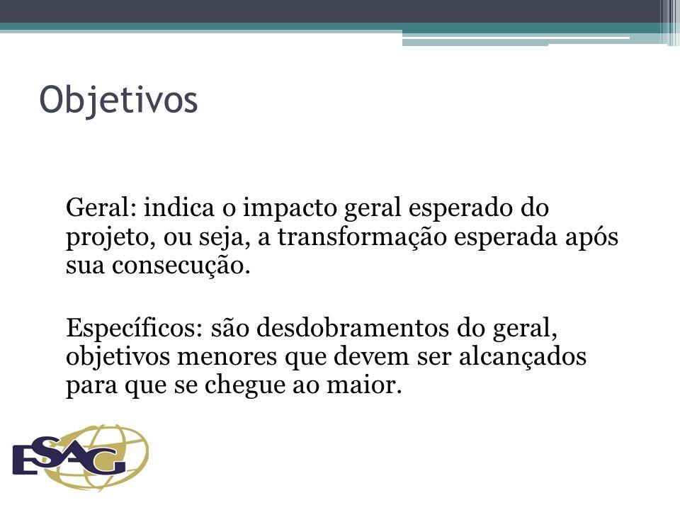 Objetivos Geral: indica o impacto geral esperado do projeto, ou seja, a transformação esperada após sua consecução.