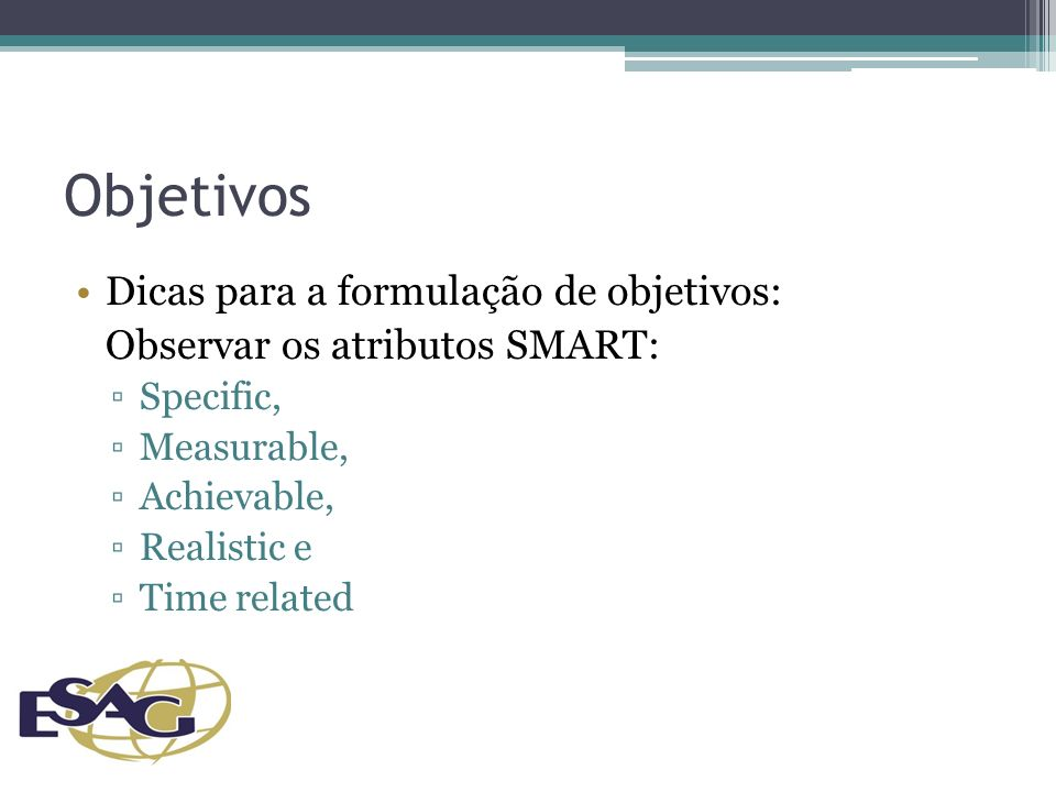 Objetivos Dicas para a formulação de objetivos: Observar os atributos SMART: Specific, Measurable, Achievable, Realistic e Time related