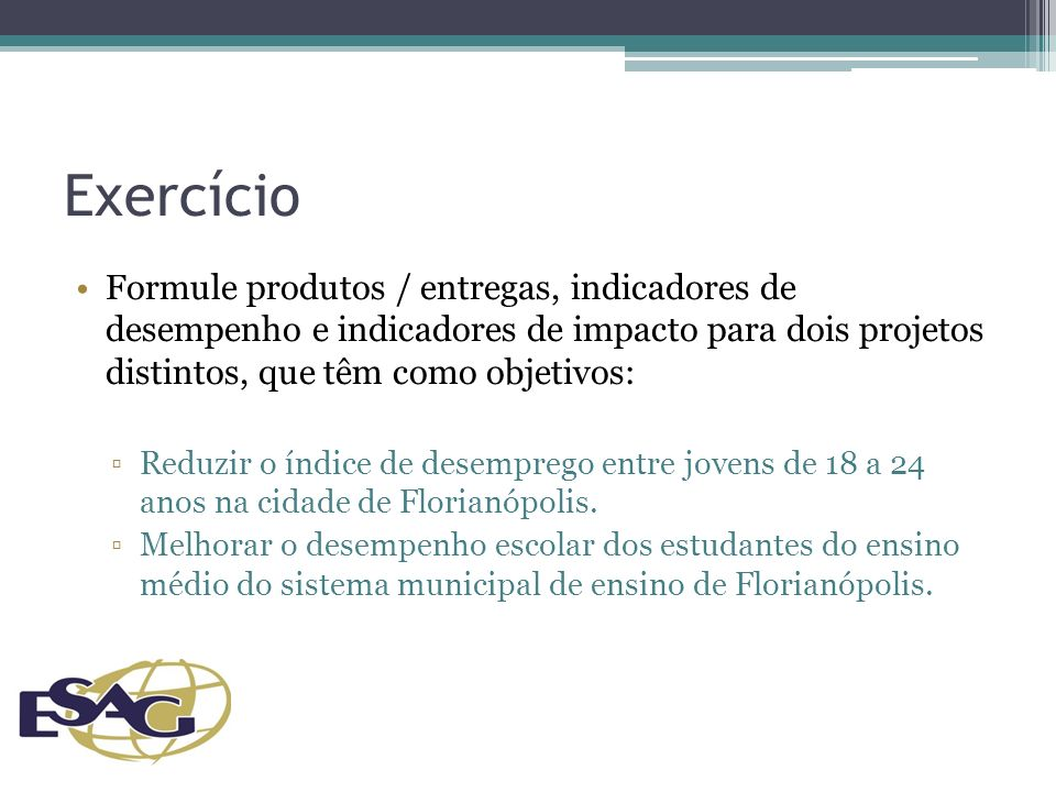 Exercício Formule produtos / entregas, indicadores de desempenho e indicadores de impacto para dois projetos distintos, que têm como objetivos: Reduzir o índice de desemprego entre jovens de 18 a 24 anos na cidade de Florianópolis.