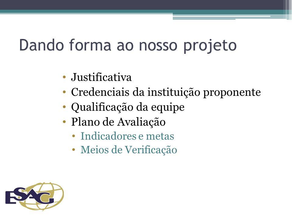 Dando forma ao nosso projeto Justificativa Credenciais da instituição proponente Qualificação da equipe Plano de Avaliação Indicadores e metas Meios de Verificação