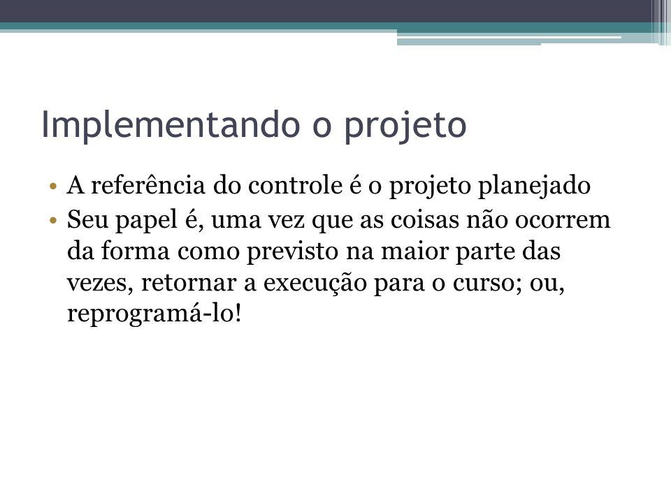 Implementando o projeto A referência do controle é o projeto planejado Seu papel é, uma vez que as coisas não ocorrem da forma como previsto na maior parte das vezes, retornar a execução para o curso; ou, reprogramá-lo!