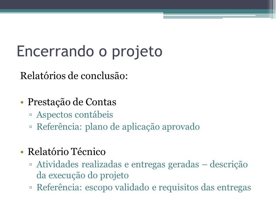 Encerrando o projeto Relatórios de conclusão: Prestação de Contas Aspectos contábeis Referência: plano de aplicação aprovado Relatório Técnico Atividades realizadas e entregas geradas – descrição da execução do projeto Referência: escopo validado e requisitos das entregas