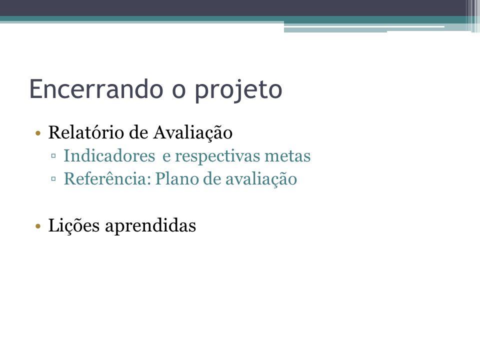 Encerrando o projeto Relatório de Avaliação Indicadores e respectivas metas Referência: Plano de avaliação Lições aprendidas