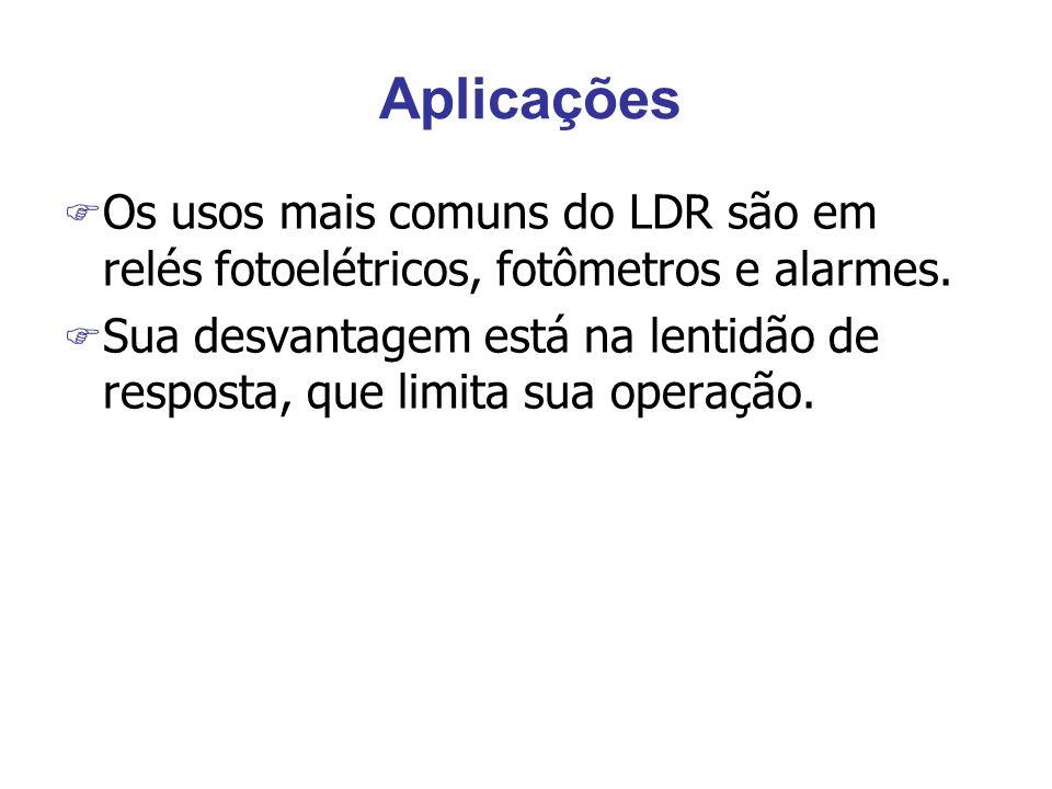 Aplicações F Os usos mais comuns do LDR são em relés fotoelétricos, fotômetros e alarmes. F Sua desvantagem está na lentidão de resposta, que limita s